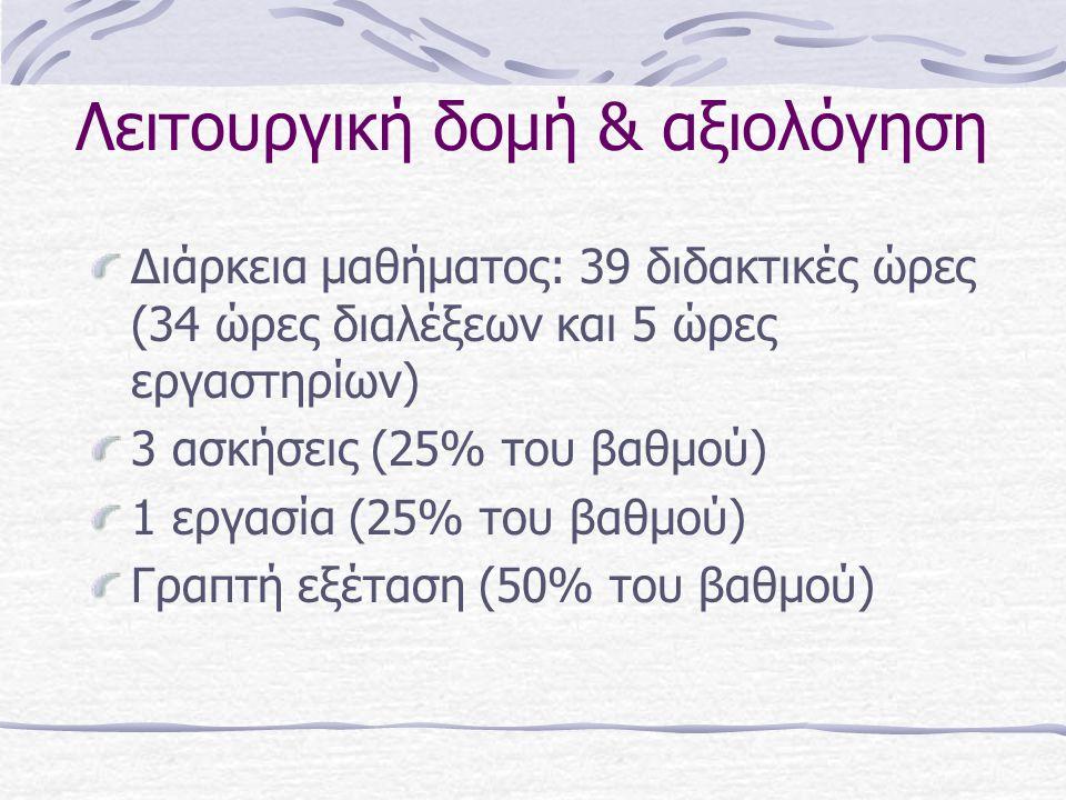 Λειτουργική δομή & αξιολόγηση Διάρκεια μαθήματος: 39 διδακτικές ώρες (34 ώρες διαλέξεων και 5 ώρες εργαστηρίων) 3 ασκήσεις (25% του βαθμού) 1 εργασία (25% του βαθμού) Γραπτή εξέταση (50% του βαθμού)