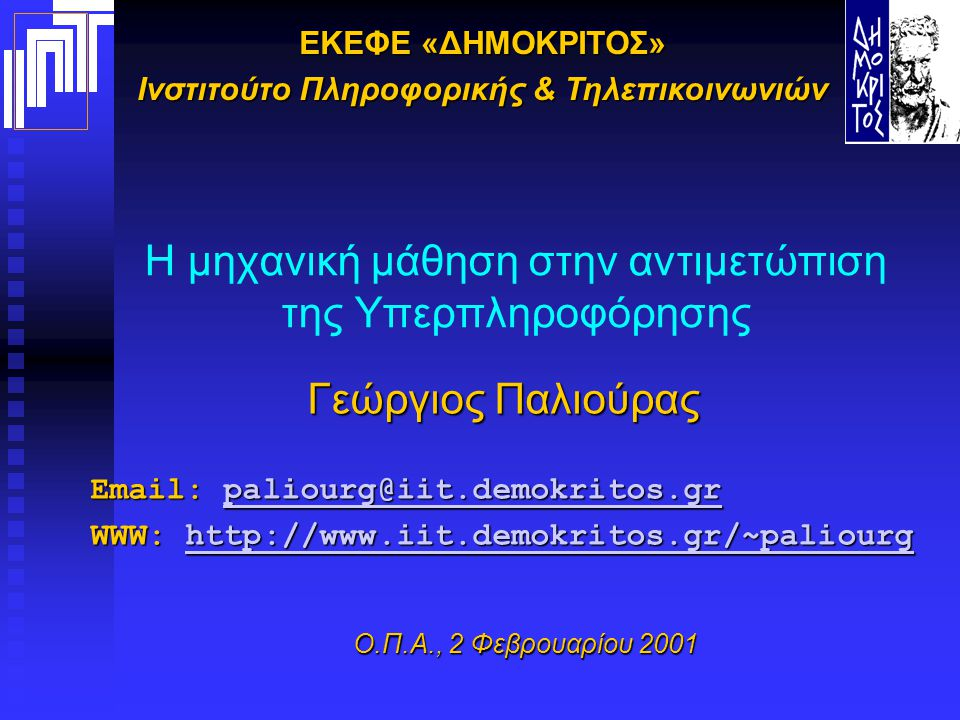 ΕΚΕΦΕ «ΔΗΜΟΚΡΙΤΟΣ» Ινστιτούτο Πληροφορικής & Τηλεπικοινωνιών Η μηχανική μάθηση στην αντιμετώπιση της Υπερπληροφόρησης Γεώργιος Παλιούρας Email: paliourg@iit.demokritos.gr paliourg@iit.demokritos.gr WWW: http://www.iit.demokritos.gr/~paliourg http://www.iit.demokritos.gr/~paliourg Ο.Π.Α., 2 Φεβρουαρίου 2001