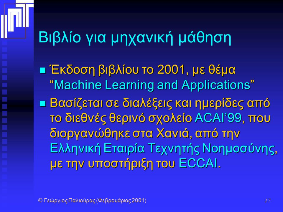 """© Γεώργιος Παλιούρας (Φεβρουάριος 2001) 17 Βιβλίο για μηχανική μάθηση Έκδοση βιβλίου το 2001, με θέμα """"Machine Learning and Applications"""" Έκδοση βιβλί"""
