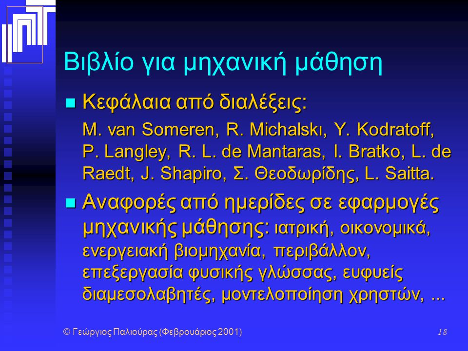 © Γεώργιος Παλιούρας (Φεβρουάριος 2001) 18 Βιβλίο για μηχανική μάθηση Κεφάλαια από διαλέξεις: Κεφάλαια από διαλέξεις: Μ. van Someren, R. Michalskι, Y.