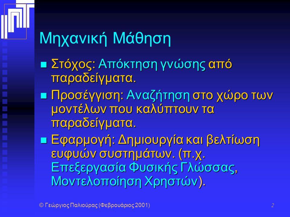© Γεώργιος Παλιούρας (Φεβρουάριος 2001) 2 Μηχανική Μάθηση Στόχος: Απόκτηση γνώσης από παραδείγματα. Στόχος: Απόκτηση γνώσης από παραδείγματα. Προσέγγι