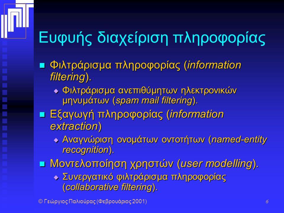 © Γεώργιος Παλιούρας (Φεβρουάριος 2001) 6 Ευφυής διαχείριση πληροφορίας Φιλτράρισμα πληροφορίας (information filtering). Φιλτράρισμα πληροφορίας (info