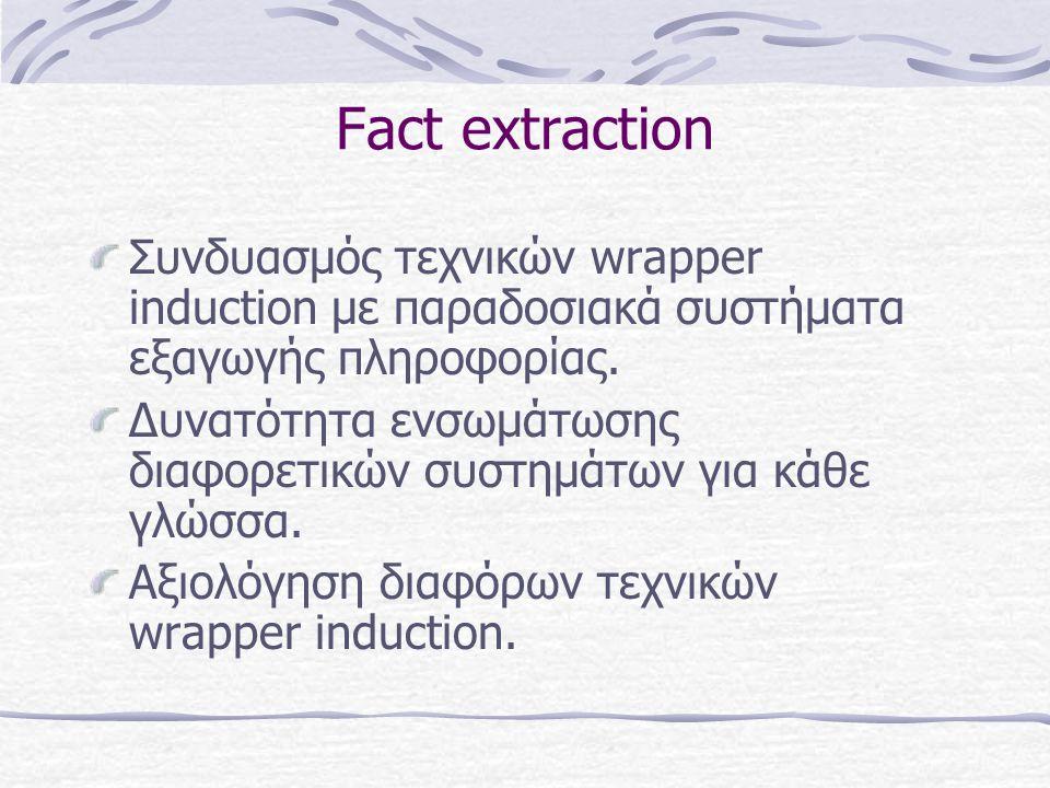 Fact extraction Συνδυασμός τεχνικών wrapper induction με παραδοσιακά συστήματα εξαγωγής πληροφορίας.
