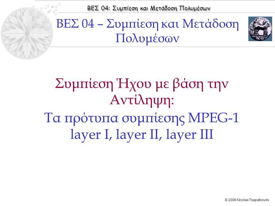 ΒΕΣ 04: Συμπίεση και Μετάδοση Πολυμέσων © 2006 Nicolas Tsapatsoulis ◊ Υπάρχουν πολλοί αλγόριθμοι κωδικοποίησης με βάση την αντίληψη οι κυριότεροι από τους οποίους βασίζονται στο πρότυπο MPEG (Moving Picture Expert Groups) ◊ Είναι αλγόριθμοι συμπίεσης με απώλειες και βασίζονται στη λογική της μη μετάδοσης του τμήματος εκείνου ενός ηχητικού (ή οπτικού) σήματος το οποίο δεν μπορεί να γίνει αντιληπτό από τα ανθρώπινα αισθητήρια όργανα ◊ Για την συμπίεση ήχου λαμβάνονται τρία βασικά χαρακτηριστικά του ακουστικού συστήματος του ανθρώπου: ◊ Ακουστική ικανότητα των ανθρώπων στις διάφορες συχνότητες ◊ Διακριτική ικανότητα αντίληψης συχνοτήτων από το αυτί (critical bands) ◊ Φασματική κάλυψη (Spectral masking) Εισαγωγή  Εισαγωγή  Βασικό Διάγραμμα  Ψυχοακουστική  Κωδικοποίηση ήχου με το πρότυπο MPEG-1  MPEG-1 Layer II  MPEG-1 Layer III (mp3)