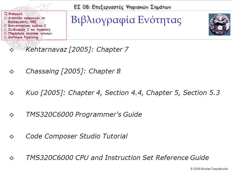 ΕΣ 08: Επεξεργαστές Ψηφιακών Σημάτων © 2006 Nicolas Tsapatsoulis  Εισαγωγή  Ανάπτυξη εφαρμογών σε Επεξεργαστές ΨΕΣ  Βελτιστοποίηση κώδικα C  Συνδυασμός C και Assembly  Παράλληλη εκτέλεση εντολών  Software Pipelining ◊Kehtarnavaz [2005]: Chapter 7 ◊Chassaing [2005]: Chapter 8 ◊Kuo [2005]: Chapter 4, Section 4.4, Chapter 5, Section 5.3 ◊TMS320C6000 Programmer s Guide ◊Code Composer Studio Tutorial ◊TMS320C6000 CPU and Instruction Set Reference Guide Βιβλιογραφία Ενότητας