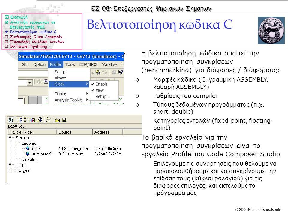 ΕΣ 08: Επεξεργαστές Ψηφιακών Σημάτων © 2006 Nicolas Tsapatsoulis ◊Η βελτιστοποίηση κώδικα απαιτεί την πραγματοποίηση συγκρίσεων (benchmarking) για διάφορες / διάφορους: ◊Μορφές κώδικα (C, γραμμική ASSEMBLY, καθαρή ASSEMBLY) ◊Ρυθμίσεις του compiler ◊Τύπους δεδομένων προγράμματος (π.χ.