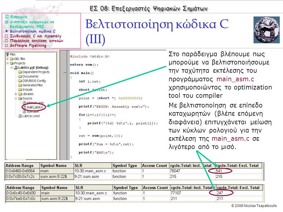 ΕΣ 08: Επεξεργαστές Ψηφιακών Σημάτων © 2006 Nicolas Tsapatsoulis ◊Στο παράδειγμα βλέπουμε πως μπορούμε να βελτιστοποιήσουμε την ταχύτητα εκτέλεσης του προγράμματος main_asm.c χρησιμοποιώντας το optimization tool του compiler ◊Με βελτιστοποίηση σε επίπεδο καταχωρητών (βλέπε επόμενη διαφάνεια) επιτυγχάνεται μείωση των κύκλων ρολογιού για την εκτέλεση της main_asm.c σε λιγότερο από το μισό.