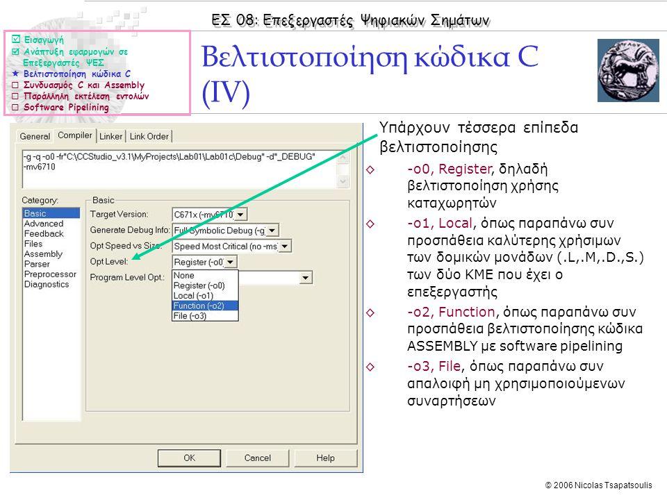 ΕΣ 08: Επεξεργαστές Ψηφιακών Σημάτων © 2006 Nicolas Tsapatsoulis ◊Υπάρχουν τέσσερα επίπεδα βελτιστοποίησης ◊-ο0, Register, δηλαδή βελτιστοποίηση χρήσης καταχωρητών ◊-ο1, Local, όπως παραπάνω συν προσπάθεια καλύτερης χρήσιμων των δομικών μονάδων (.L,.M,.D.,S.) των δύο ΚΜΕ που έχει ο επεξεργαστής ◊-ο2, Function, όπως παραπάνω συν προσπάθεια βελτιστοποίησης κώδικα ASSEMBLY με software pipelining ◊-ο3, File, όπως παραπάνω συν απαλοιφή μη χρησιμοποιούμενων συναρτήσεων Βελτιστοποίηση κώδικα C (IV)  Εισαγωγή  Ανάπτυξη εφαρμογών σε Επεξεργαστές ΨΕΣ  Βελτιστοποίηση κώδικα C  Συνδυασμός C και Assembly  Παράλληλη εκτέλεση εντολών  Software Pipelining