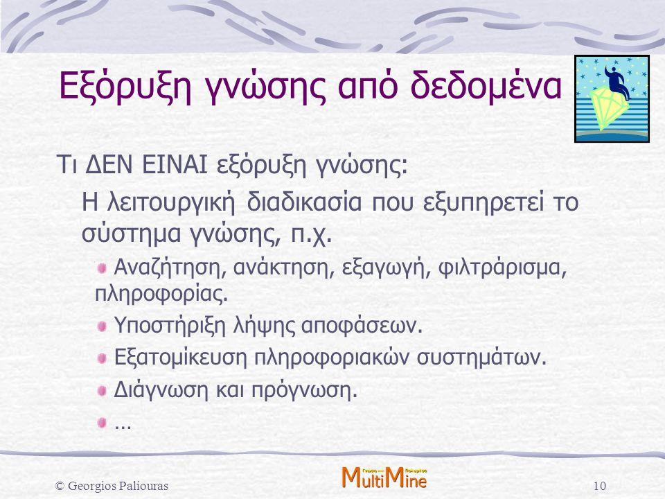 © Georgios Paliouras10 Εξόρυξη γνώσης από δεδομένα Τι ΔΕΝ ΕΙΝΑΙ εξόρυξη γνώσης: Η λειτουργική διαδικασία που εξυπηρετεί το σύστημα γνώσης, π.χ. Αναζήτ