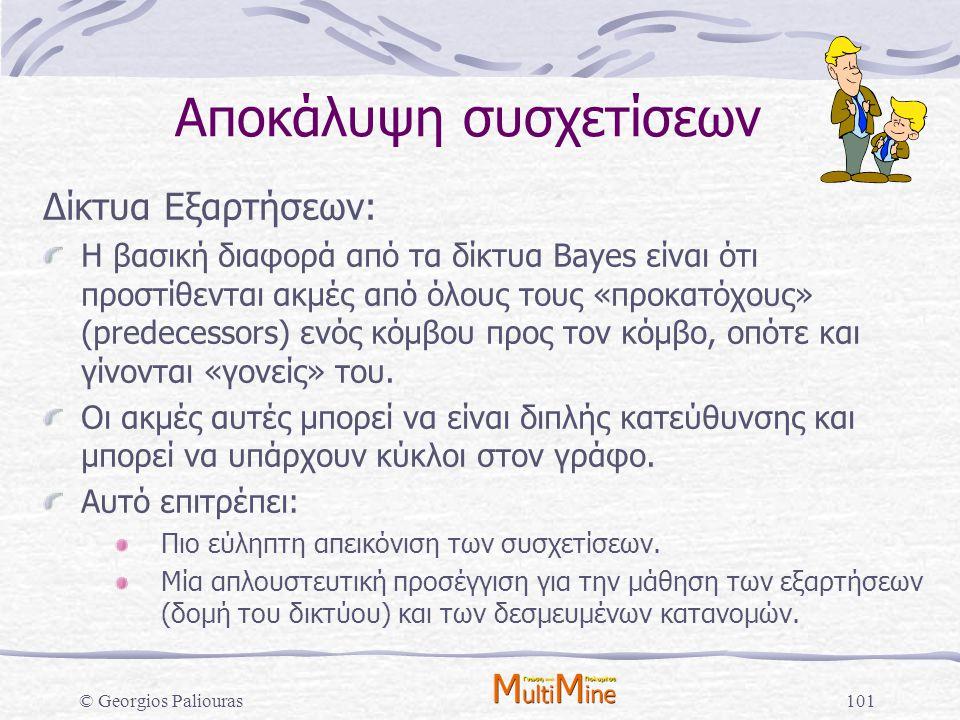 © Georgios Paliouras101 Αποκάλυψη συσχετίσεων Δίκτυα Εξαρτήσεων: Η βασική διαφορά από τα δίκτυα Bayes είναι ότι προστίθενται ακμές από όλους τους «προ