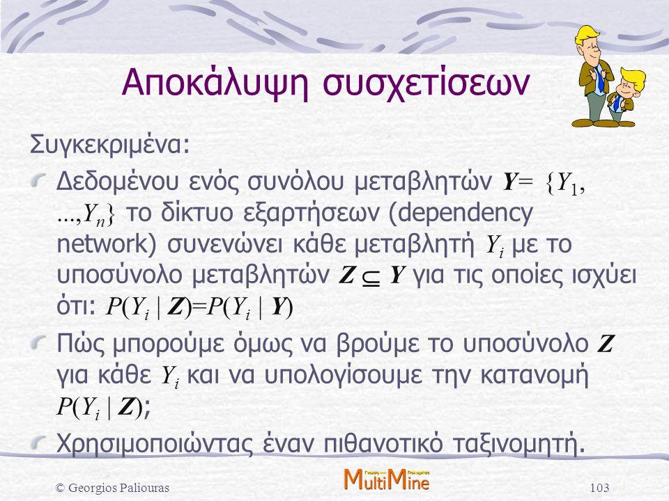 © Georgios Paliouras103 Αποκάλυψη συσχετίσεων Συγκεκριμένα: Δεδομένου ενός συνόλου μεταβλητών Υ= {Υ 1,...,Υ n } το δίκτυο εξαρτήσεων (dependency netwo