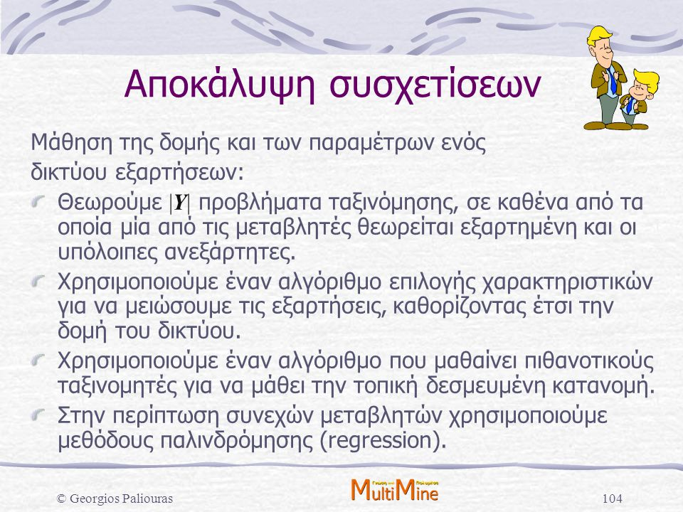 © Georgios Paliouras104 Αποκάλυψη συσχετίσεων Μάθηση της δομής και των παραμέτρων ενός δικτύου εξαρτήσεων: Θεωρούμε |Υ| προβλήματα ταξινόμησης, σε καθ