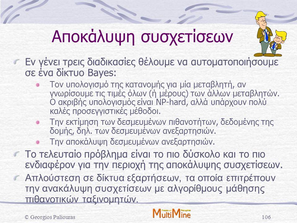© Georgios Paliouras106 Αποκάλυψη συσχετίσεων Εν γένει τρεις διαδικασίες θέλουμε να αυτοματοποιήσουμε σε ένα δίκτυο Bayes: Τον υπολογισμό της κατανομή