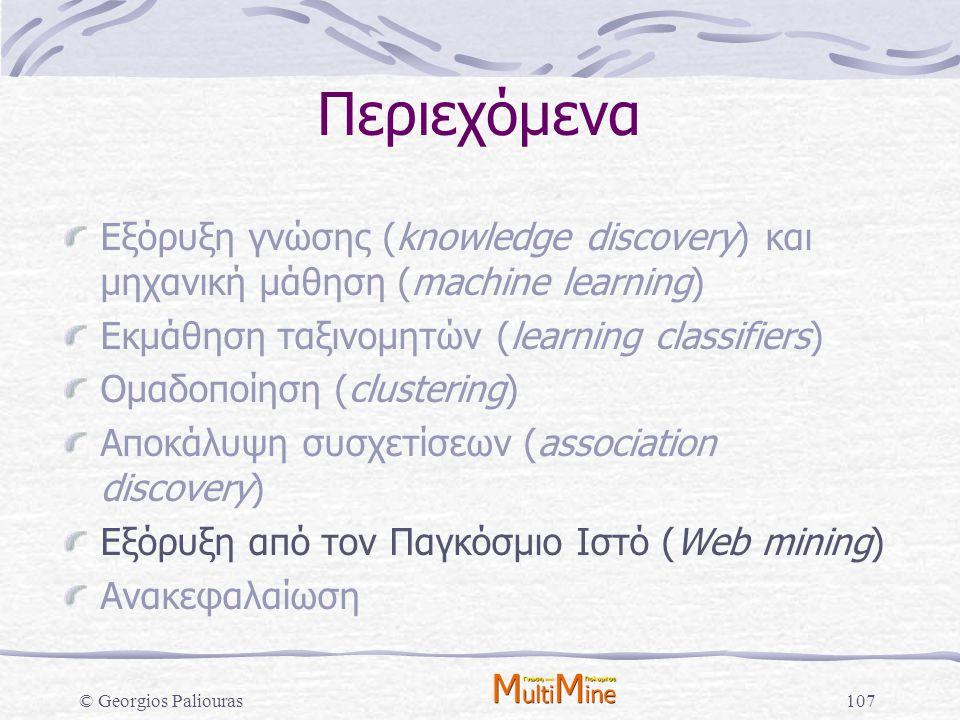 © Georgios Paliouras107 Περιεχόμενα Εξόρυξη γνώσης (knowledge discovery) και μηχανική μάθηση (machine learning) Εκμάθηση ταξινομητών (learning classif