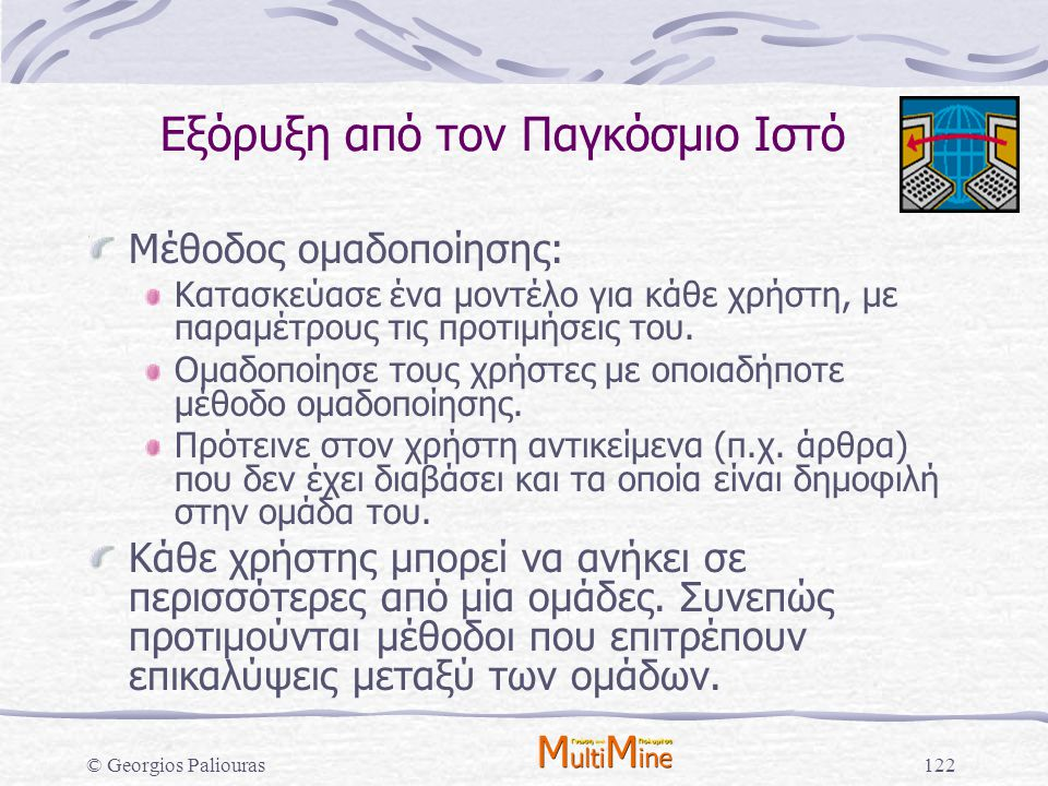 © Georgios Paliouras122 Μέθοδος ομαδοποίησης: Κατασκεύασε ένα μοντέλο για κάθε χρήστη, με παραμέτρους τις προτιμήσεις του. Ομαδοποίησε τους χρήστες με