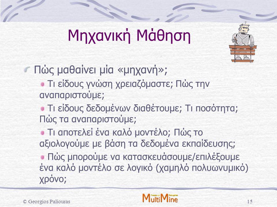© Georgios Paliouras15 Μηχανική Μάθηση Πώς μαθαίνει μία «μηχανή»; Τι είδους γνώση χρειαζόμαστε; Πώς την αναπαριστούμε; Τι είδους δεδομένων διαθέτουμε;