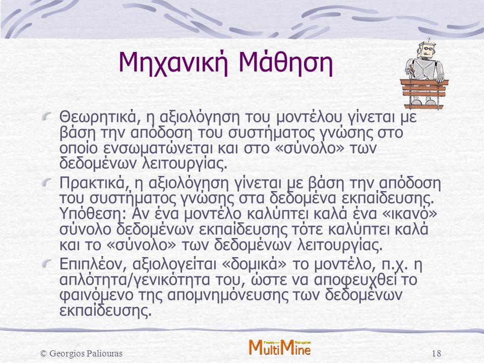 © Georgios Paliouras18 Μηχανική Μάθηση Θεωρητικά, η αξιολόγηση του μοντέλου γίνεται με βάση την απόδοση του συστήματος γνώσης στο οποίο ενσωματώνεται
