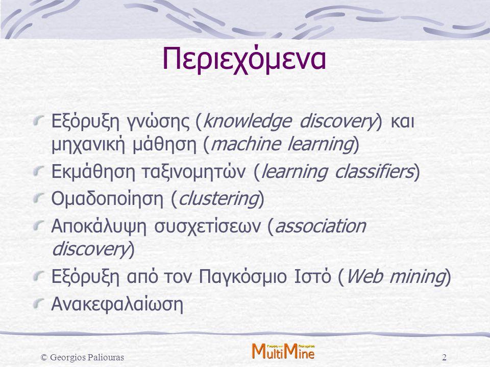 © Georgios Paliouras3 Περιεχόμενα Εξόρυξη γνώσης (knowledge discovery) και μηχανική μάθηση (machine learning) Εκμάθηση ταξινομητών (learning classifiers) Ομαδοποίηση (clustering) Αποκάλυψη συσχετίσεων (association discovery) Εξόρυξη από τον Παγκόσμιο Ιστό (Web mining) Ανακεφαλαίωση