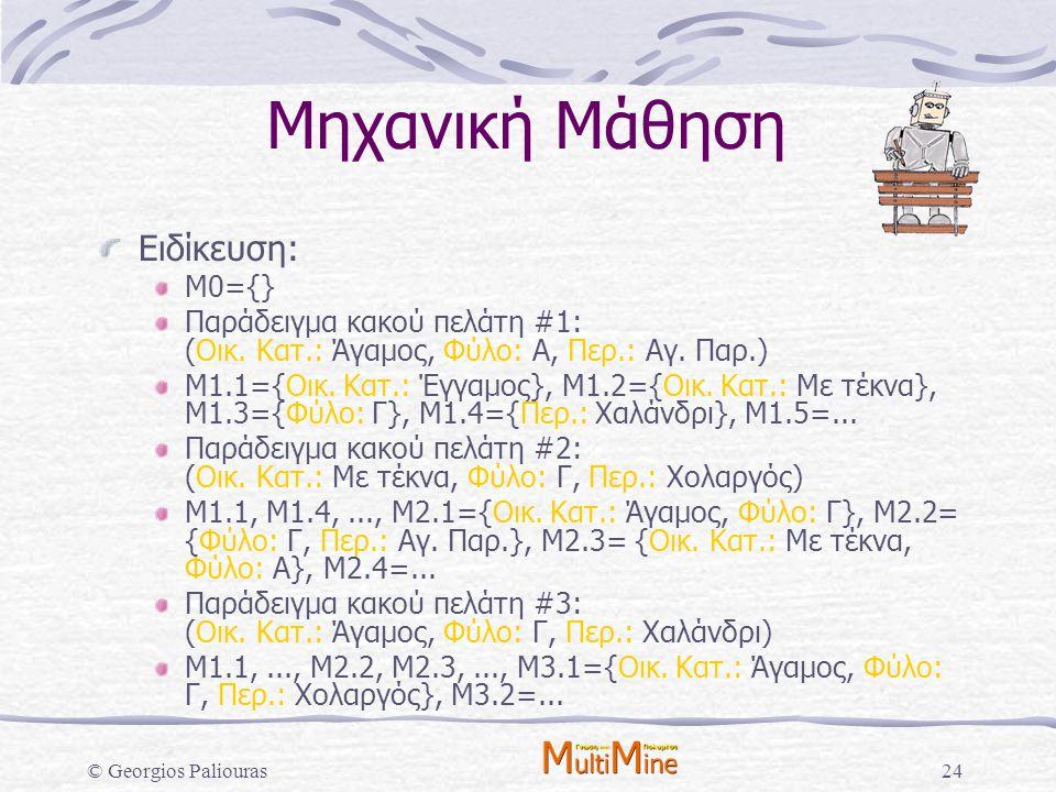 © Georgios Paliouras24 Μηχανική Μάθηση Ειδίκευση: Μ0={} Παράδειγμα κακού πελάτη #1: (Οικ. Κατ.: Άγαμος, Φύλο: Α, Περ.: Αγ. Παρ.) Μ1.1={Οικ. Κατ.: Έγγα