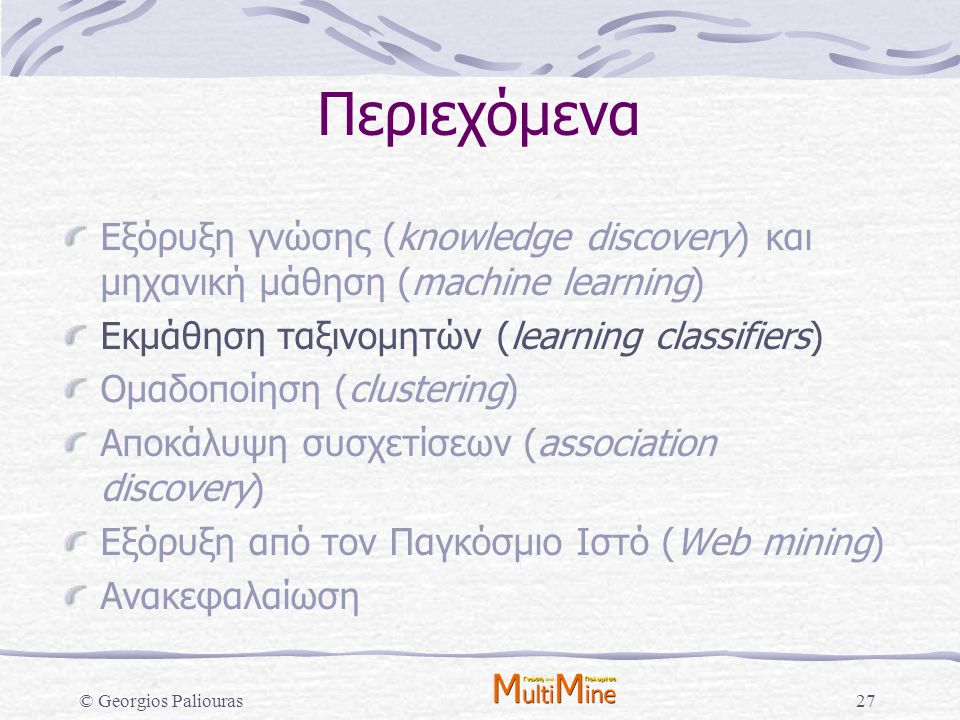 © Georgios Paliouras27 Περιεχόμενα Εξόρυξη γνώσης (knowledge discovery) και μηχανική μάθηση (machine learning) Εκμάθηση ταξινομητών (learning classifi