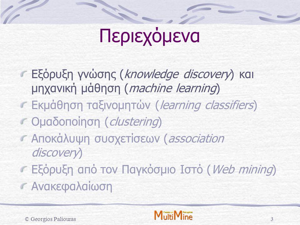 © Georgios Paliouras3 Περιεχόμενα Εξόρυξη γνώσης (knowledge discovery) και μηχανική μάθηση (machine learning) Εκμάθηση ταξινομητών (learning classifie