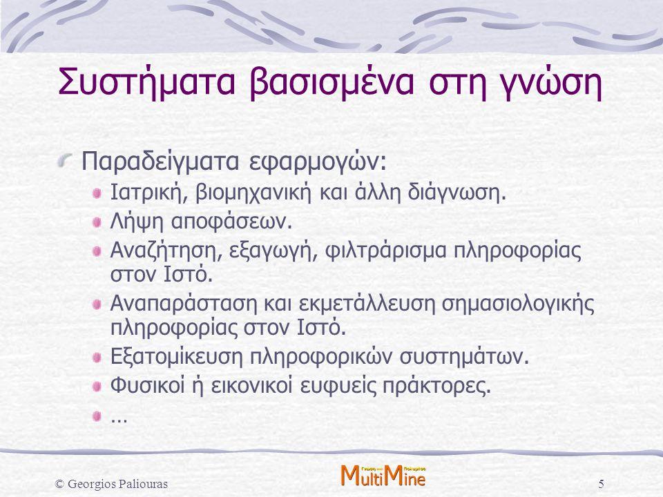 © Georgios Paliouras16 Μηχανική Μάθηση Το είδος της γνώσης που χρειαζόμαστε καθορίζεται από τον τύπο προβλήματος που αντιμετωπίζει το σχετικό σύστημα γνώσης: Ταξινόμηση: Μοντέλα Κ γνωστών κατηγοριών.