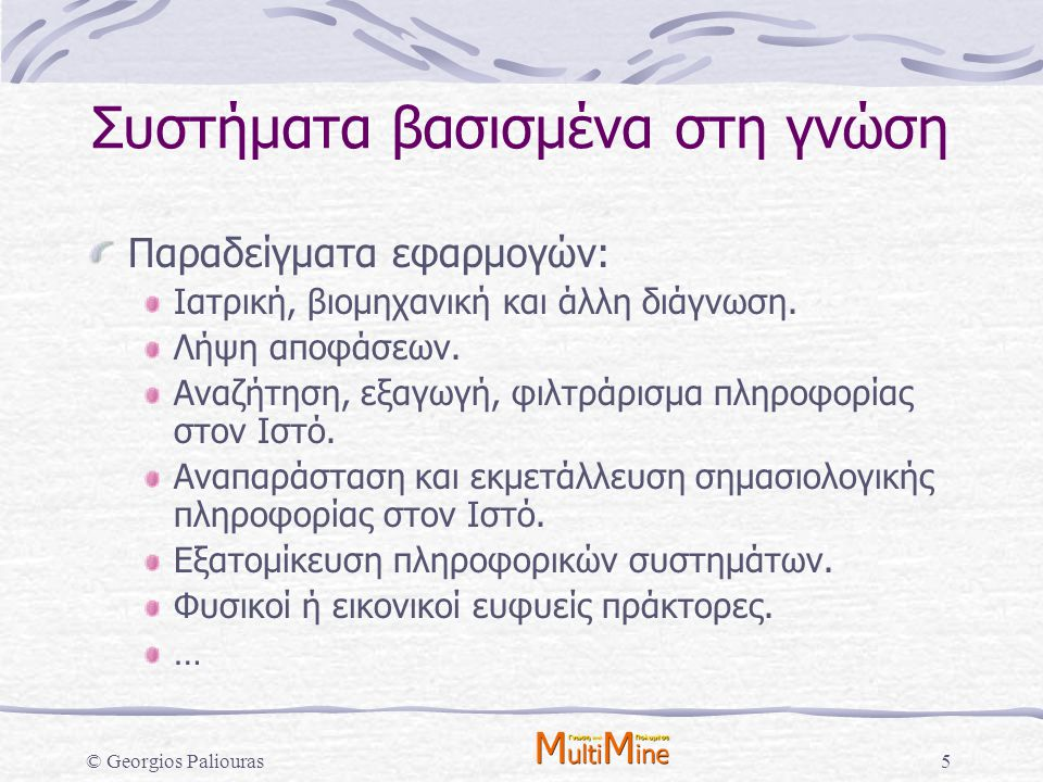 © Georgios Paliouras5 Συστήματα βασισμένα στη γνώση Παραδείγματα εφαρμογών: Ιατρική, βιομηχανική και άλλη διάγνωση. Λήψη αποφάσεων. Αναζήτηση, εξαγωγή