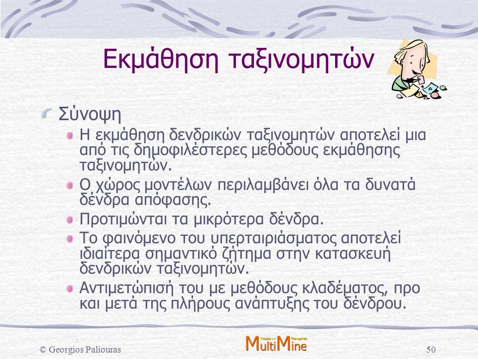 © Georgios Paliouras50 Εκμάθηση ταξινομητών Σύνοψη Η εκμάθηση δενδρικών ταξινομητών αποτελεί μια από τις δημοφιλέστερες μεθόδους εκμάθησης ταξινομητών