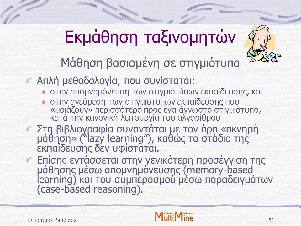 © Georgios Paliouras51 Εκμάθηση ταξινομητών Μάθηση βασισμένη σε στιγμιότυπα Απλή μεθοδολογία, που συνίσταται: στην απομνημόνευση των στιγμιοτύπων εκπα