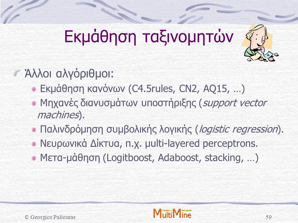 © Georgios Paliouras59 Εκμάθηση ταξινομητών Άλλοι αλγόριθμοι: Εκμάθηση κανόνων (C4.5rules, CN2, AQ15, …) Μηχανές διανυσμάτων υποστήριξης (support vect