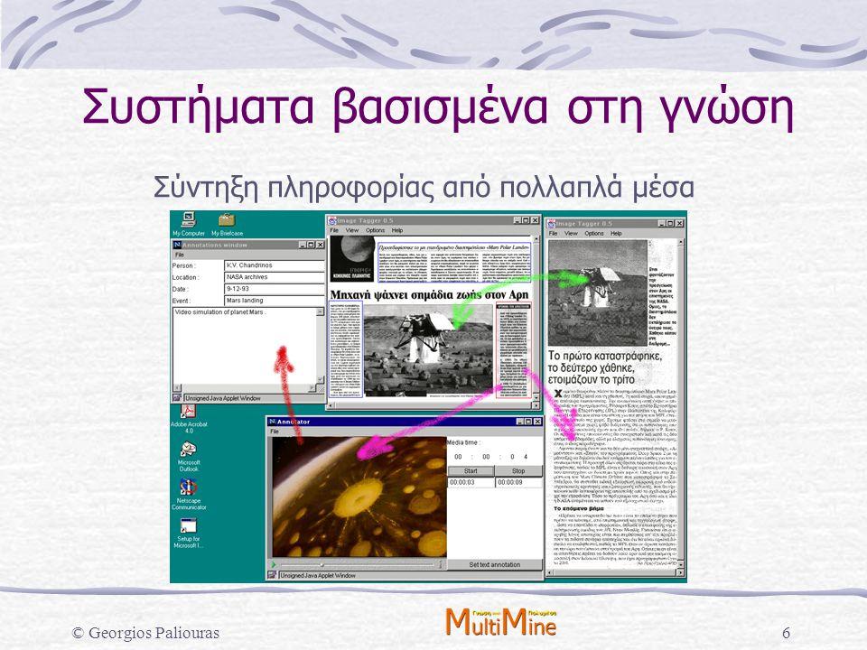 © Georgios Paliouras7 Συστήματα βασισμένα στη γνώση Βασικό πρόβλημα: Απόκτηση και ενημέρωση της απαιτούμενης γνώσης, ιδιαίτερα σε συστήματα που λειτουργούν: σε δυναμικό περιβάλλον, χωρίς καλά ορισμένο πρόβλημα, περιορισμένες πηγές σαφώς ορισμένης και λειτουργικά περιγεγραμμένης γνώσης.