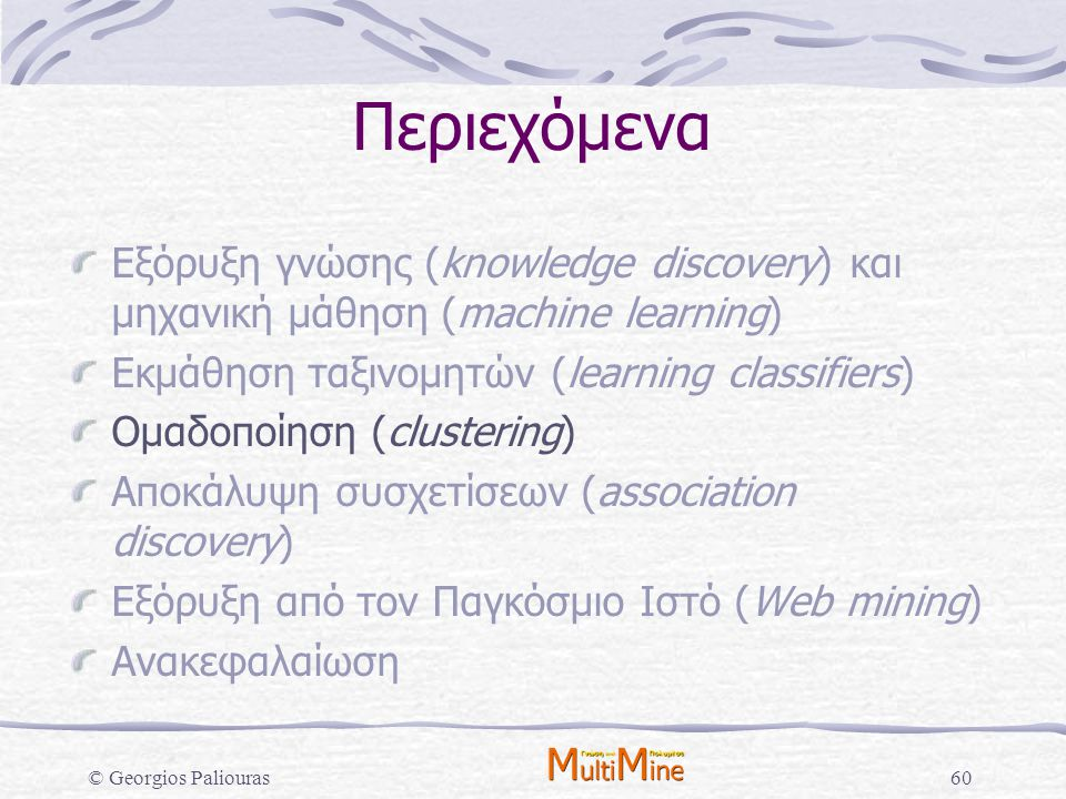 © Georgios Paliouras60 Περιεχόμενα Εξόρυξη γνώσης (knowledge discovery) και μηχανική μάθηση (machine learning) Εκμάθηση ταξινομητών (learning classifi