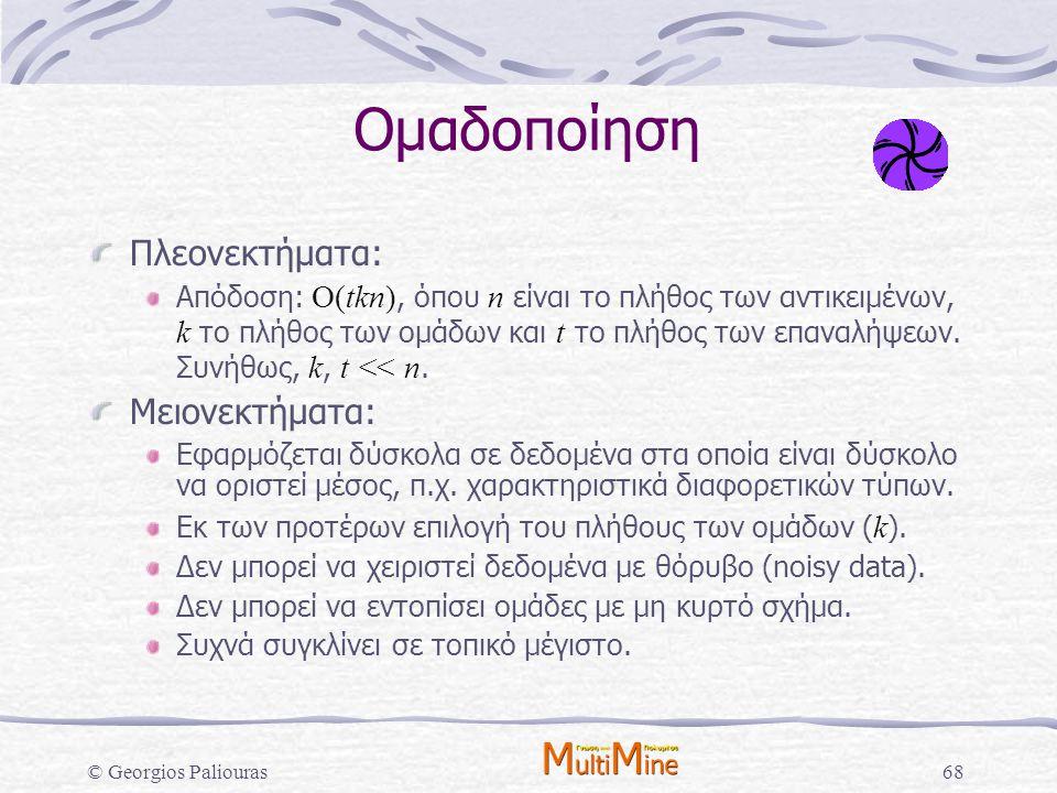 © Georgios Paliouras68 Ομαδοποίηση Πλεονεκτήματα: Απόδοση: O(tkn), όπου n είναι το πλήθος των αντικειμένων, k το πλήθος των ομάδων και t το πλήθος των