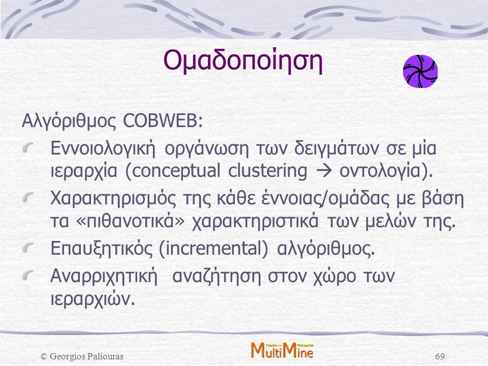 © Georgios Paliouras69 Ομαδοποίηση Αλγόριθμος COBWEB: Εννοιολογική οργάνωση των δειγμάτων σε μία ιεραρχία (conceptual clustering  οντολογία). Χαρακτη
