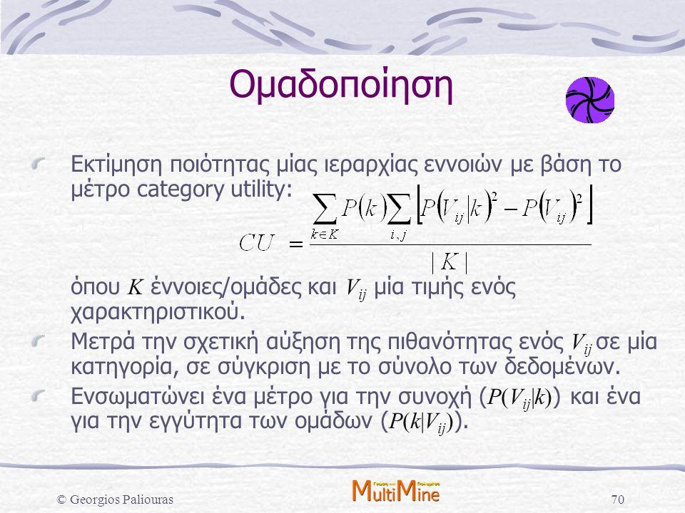 © Georgios Paliouras70 Ομαδοποίηση Εκτίμηση ποιότητας μίας ιεραρχίας εννοιών με βάση το μέτρο category utility: όπου Κ έννοιες/ομάδες και V ij μία τιμ