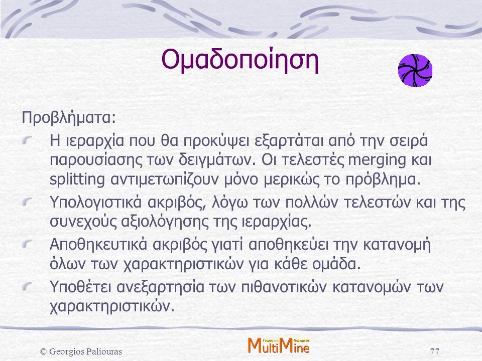 © Georgios Paliouras77 Ομαδοποίηση Προβλήματα: Η ιεραρχία που θα προκύψει εξαρτάται από την σειρά παρουσίασης των δειγμάτων. Οι τελεστές merging και s
