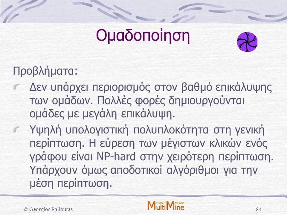 © Georgios Paliouras84 Ομαδοποίηση Προβλήματα: Δεν υπάρχει περιορισμός στον βαθμό επικάλυψης των ομάδων. Πολλές φορές δημιουργούνται ομάδες με μεγάλη