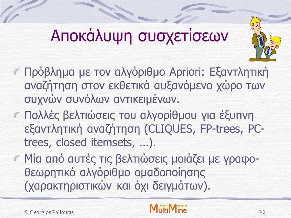 © Georgios Paliouras92 Αποκάλυψη συσχετίσεων Πρόβλημα με τον αλγόριθμο Apriori: Εξαντλητική αναζήτηση στον εκθετικά αυξανόμενο χώρο των συχνών συνόλων