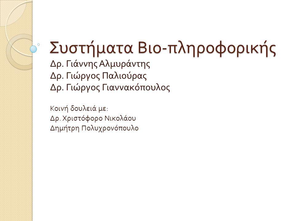 Συστήματα Βιο - πληροφορικής Δρ. Γιάννης Αλμυράντης Δρ. Γιώργος Παλιούρας Δρ. Γιώργος Γιαννακόπουλος Κοινή δουλειά με : Δρ. Χριστόφορο Νικολάου Δημήτρ