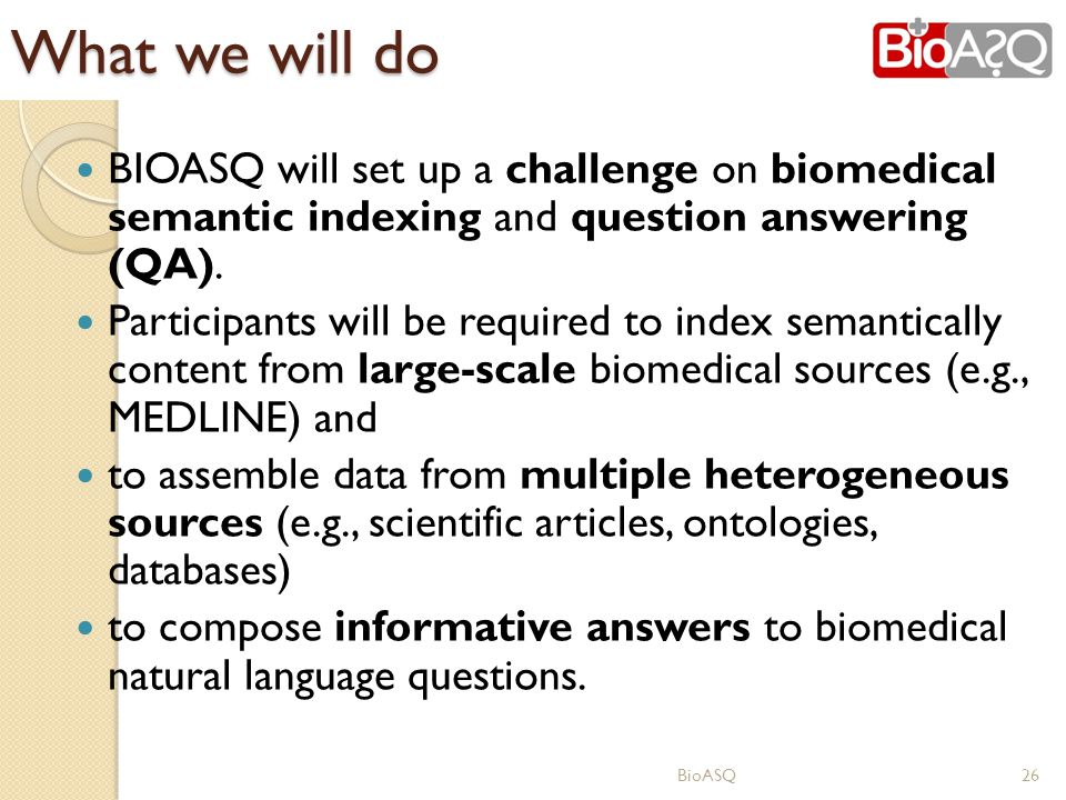 What we will do BIOASQ will set up a challenge on biomedical semantic indexing and question answering (QA). Participants will be required to index sem
