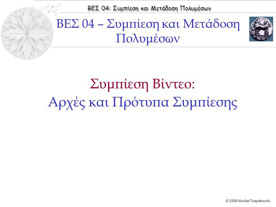 ΒΕΣ 04: Συμπίεση και Μετάδοση Πολυμέσων © 2006 Nicolas Tsapatsoulis Συμπίεση Βίντεο: Αρχές και Πρότυπα Συμπίεσης ΒΕΣ 04 – Συμπίεση και Μετάδοση Πολυμέ