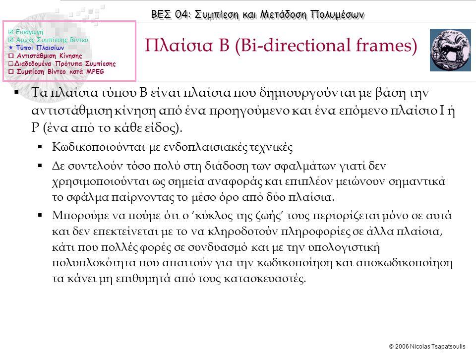 ΒΕΣ 04: Συμπίεση και Μετάδοση Πολυμέσων © 2006 Nicolas Tsapatsoulis Πλαίσια B (Bi-directional frames)  Τα πλαίσια τύπου B είναι πλαίσια που δημιουργο