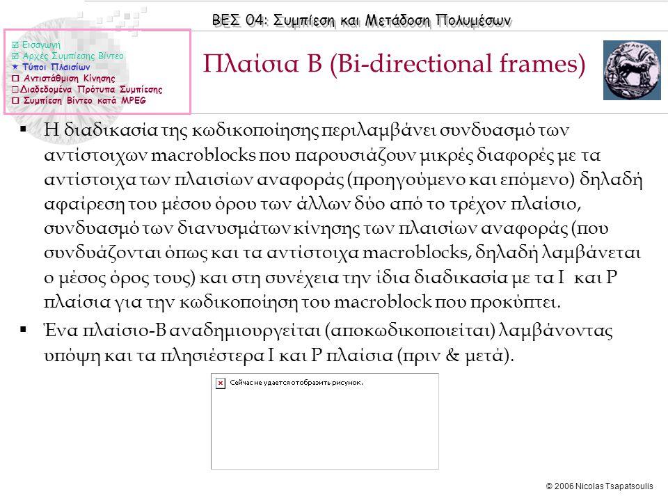 ΒΕΣ 04: Συμπίεση και Μετάδοση Πολυμέσων © 2006 Nicolas Tsapatsoulis Πλαίσια B (Bi-directional frames)  Η διαδικασία της κωδικοποίησης περιλαμβάνει συ