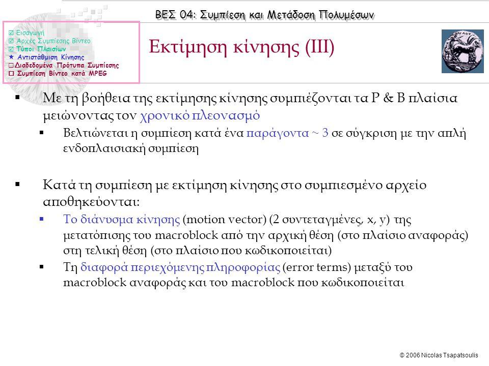 ΒΕΣ 04: Συμπίεση και Μετάδοση Πολυμέσων © 2006 Nicolas Tsapatsoulis Εκτίμηση κίνησης (ΙΙΙ)  Με τη βοήθεια της εκτίμησης κίνησης συμπιέζονται τα Ρ & Β