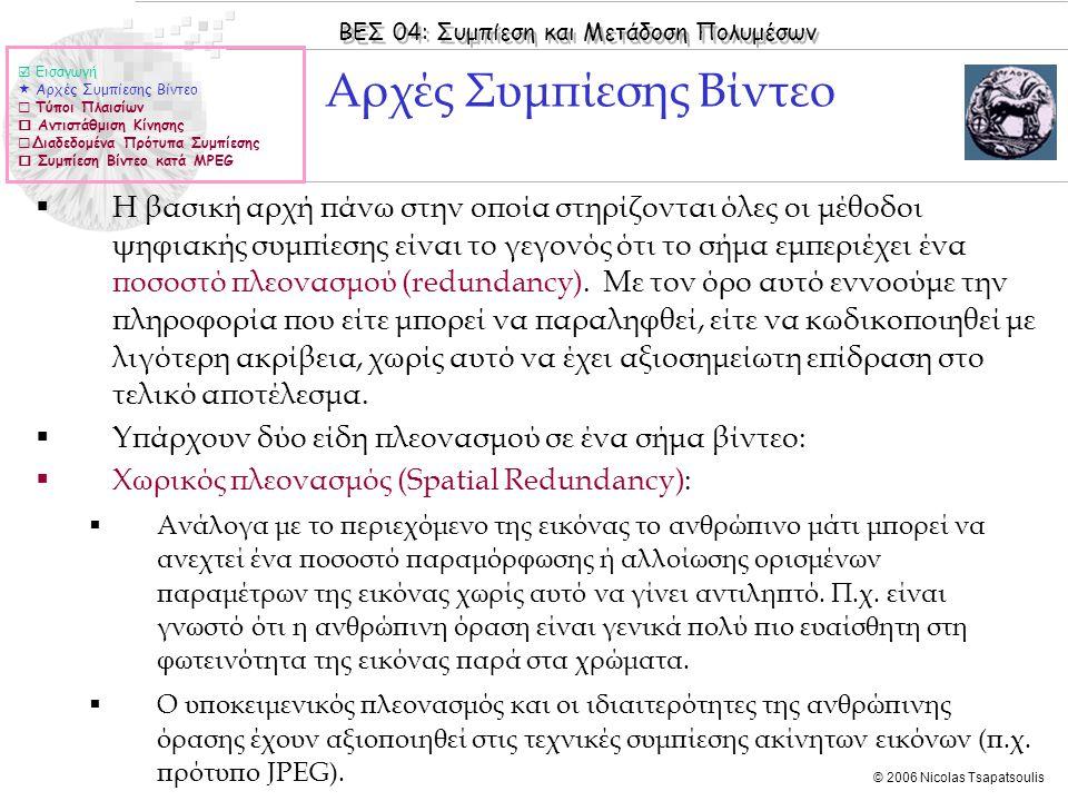 ΒΕΣ 04: Συμπίεση και Μετάδοση Πολυμέσων © 2006 Nicolas Tsapatsoulis ΜPEG-1 (ΙΙ)  Εισαγωγή  Αρχές Συμπίεσης Βίντεο  Τύποι Πλαισίων  Αντιστάθμιση Κίνησης  Διαδεδομένα Πρότυπα Συμπίεσης  Συμπίεση Βίντεο κατά MPEG  Group of Pictures (GOP)  Επαναλαμβανόμενες ακολουθίες από I-, P- και B-frames  Αρχίζουν πάντα με I- frame και καταλήγουν σε Β ή P frame μετά από τα οποία ακολουθεί υποχρεωτικά I- frame (GOP=απόσταση ανάμεσα σε δύο διαδοχικά I-frames)  Σειρά προβολής (Display order): Η σειρά με την οποία τα frames προβάλλονται τελικά για να σχηματιστεί το βίντεο  Σειρά μετάδοσης και αποκωδικοποίησης (Bitstream order): Αναδιάταξη των πλαισίων ώστε κάθε P- ή B-frame να μεταδίδεται μετά από frames από τα οποία εξαρτάται η ανακατασκευή του (frames από τα οποία έχουν προβλεφθεί τα περιεχόμενα του)  Το MPEG-1 βασίζεται στο Source Input Format (SIF) (ποιότητα VHS)  4:1:1 digitization format  352x288 pixels  25 frames per second  data rate ~ 1.5Mbits per second  Μπορεί να χρησιμοποιηθεί και για μεγαλύτερα frames αλλά δεν μπορεί να χειριστεί interlaced video streams
