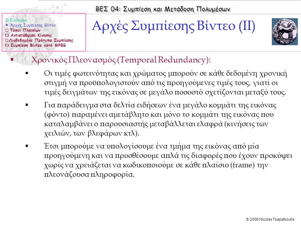 ΒΕΣ 04: Συμπίεση και Μετάδοση Πολυμέσων © 2006 Nicolas Tsapatsoulis Αρχές Συμπίεσης Βίντεο (ΙΙΙ)  Εισαγωγή  Αρχές Συμπίεσης Βίντεο  Τύποι Πλαισίων  Αντιστάθμιση Κίνησης  Διαδεδομένα Πρότυπα Συμπίεσης  Συμπίεση Βίντεο κατά MPEG  Ενδοπλαισιακή (χωρική) συμπίεση (spatial / intra-frame compression)  Κάθε πλαίσιο συμπιέζεται αυτόνομα ως χαρτογραφική εικόνα (μορφή συμπίεσης JPEG)  Η συμπίεση μπορεί να είναι με ή χωρίς απώλειες (lossy or lossless).