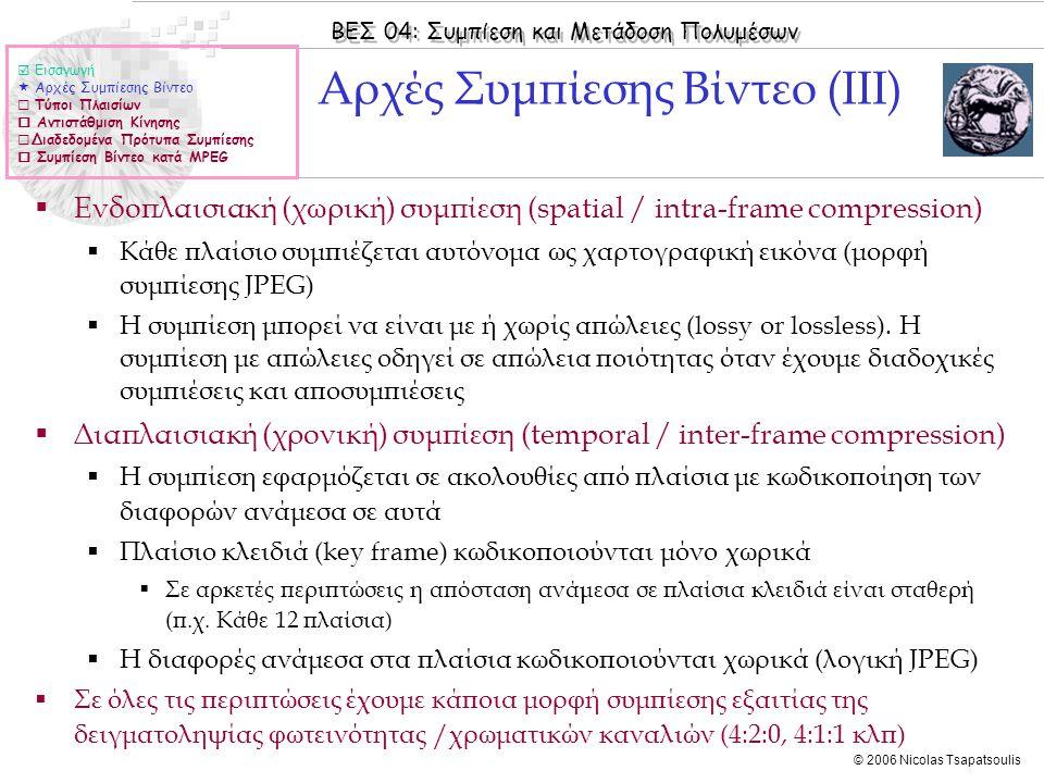 ΒΕΣ 04: Συμπίεση και Μετάδοση Πολυμέσων © 2006 Nicolas Tsapatsoulis Αλληλουχία Πλαισίων (ΙΙ)  Εισαγωγή  Αρχές Συμπίεσης Βίντεο  Τύποι Πλαισίων  Αντιστάθμιση Κίνησης  Διαδεδομένα Πρότυπα Συμπίεσης  Συμπίεση Βίντεο κατά MPEG  Ι: πλαίσιο αναφοράς (ενδοπλαισιακά)  Ρ: προβλεπόμενο πλαίσιο (διαφορά με Ι) (forward prediction)  Β: διπλής κατεύθυνσης (διαφορά με Ρ & Ι -- ή Ρ και Ρ)  (forward & backward prediction, bidirectional))