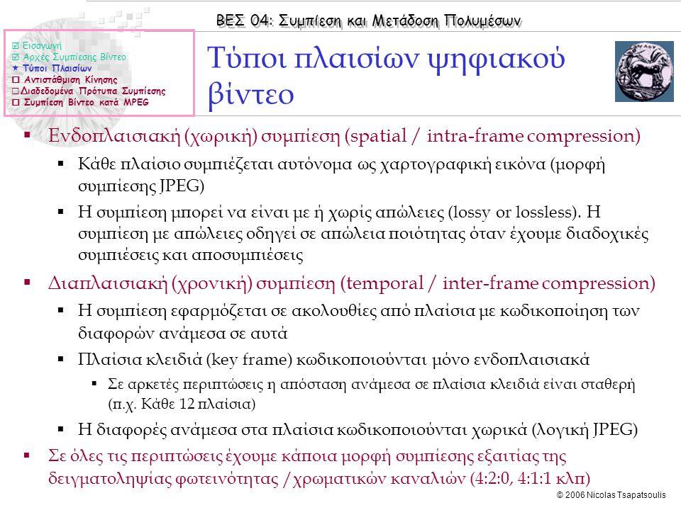 ΒΕΣ 04: Συμπίεση και Μετάδοση Πολυμέσων © 2006 Nicolas Tsapatsoulis ΜPEG-4  Εισαγωγή  Αρχές Συμπίεσης Βίντεο  Τύποι Πλαισίων  Αντιστάθμιση Κίνησης  Διαδεδομένα Πρότυπα Συμπίεσης  Συμπίεση Βίντεο κατά MPEG  Σχεδιάστηκε για υποστήριξη πολυμεσικών εφαρμογών με ρυθμούς μετάδοσης από 10kbps έως και μεγαλύτερους από 1.8Mbps  Εφαρμογές:  Από κινητά τηλέφωνα έως τηλεόραση υψηλής ευκρίνειας (HDTV)  Δημοφιλείς codecs (αλγόριθμοι συμπίεσης-αποσυμπίεσης) για χρήση στο Διαδίκτυο:  QuickTime, RealMedia και DivX  Το πρότυπο υποστηρίζει τη δημιουργία του data stream από μια ποικιλία αντικειμένων /δομών  video, ακίνητες εικόνες, ακίνητα και κινούμενα γραφικά animation, 3-D μοντέλα …  Στα πιο σύνθετα profiles κάθε σκηνή συντίθεται από τυχαία βιντεοαντικείμενα (VOP=Video Object Plane) τα οποία έχουν τυχαίο σχήμα και μπορούν να μεταδοθούν ανεξάρτητα.