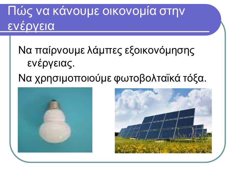 Πώς να κάνουμε οικονομία στην ενέργεια Να παίρνουμε λάμπες εξοικονόμησης ενέργειας. Να χρησιμοποιούμε φωτοβολταϊκά τόξα.
