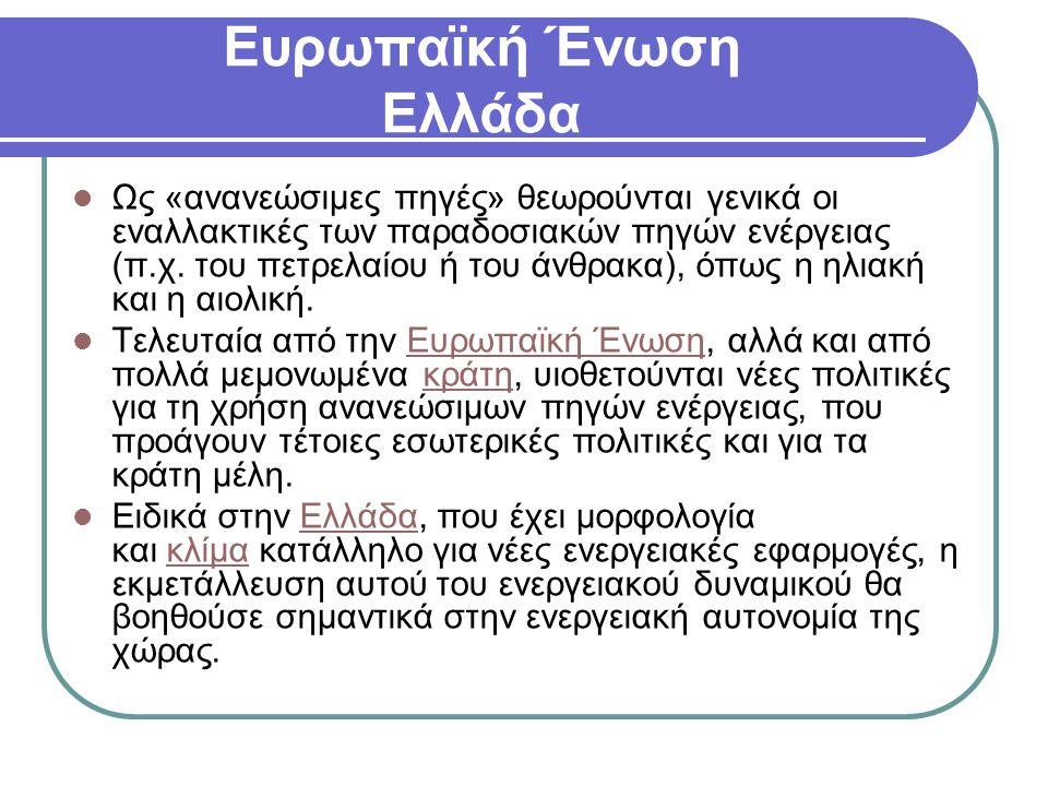Ευρωπαϊκή Ένωση Ελλάδα Ως «ανανεώσιμες πηγές» θεωρούνται γενικά οι εναλλακτικές των παραδοσιακών πηγών ενέργειας (π.χ. του πετρελαίου ή του άνθρακα),